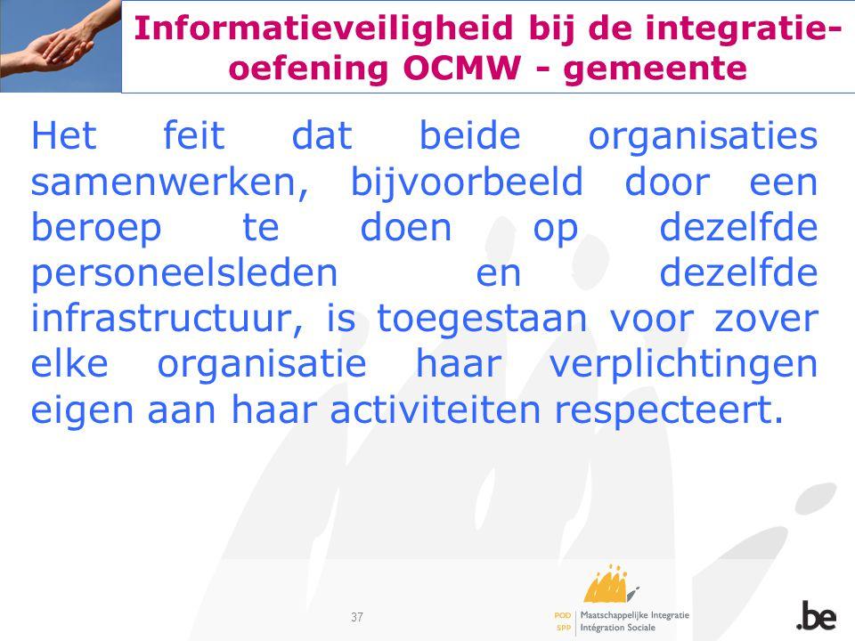 37 Informatieveiligheid bij de integratie- oefening OCMW - gemeente Het feit dat beide organisaties samenwerken, bijvoorbeeld door een beroep te doen