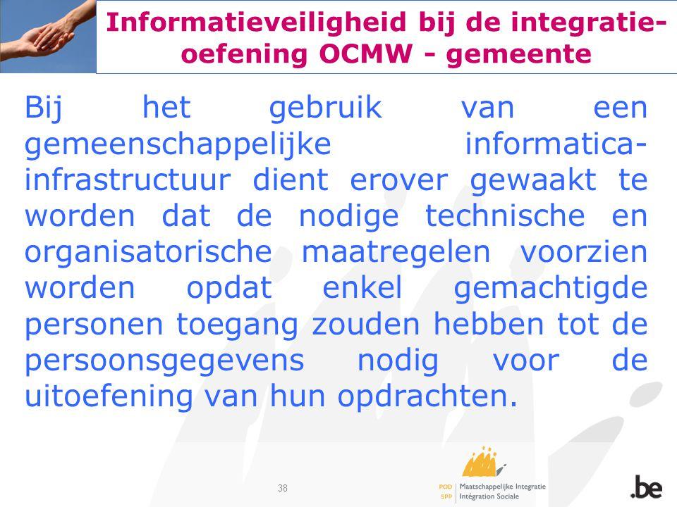 38 Informatieveiligheid bij de integratie- oefening OCMW - gemeente Bij het gebruik van een gemeenschappelijke informatica- infrastructuur dient erove