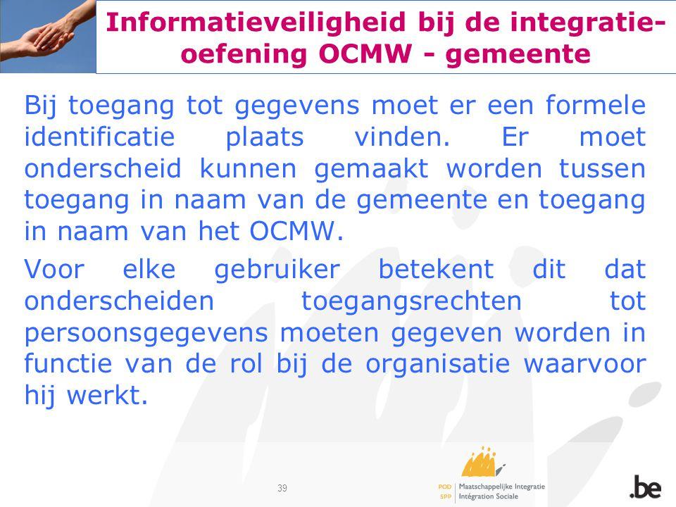 39 Informatieveiligheid bij de integratie- oefening OCMW - gemeente Bij toegang tot gegevens moet er een formele identificatie plaats vinden. Er moet