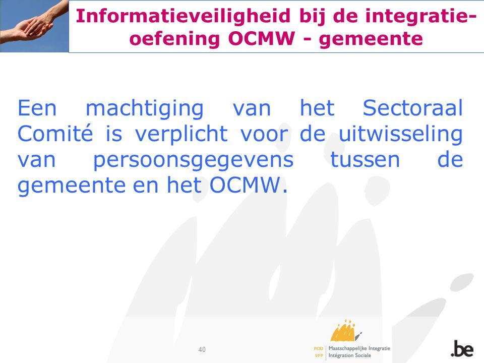 40 Informatieveiligheid bij de integratie- oefening OCMW - gemeente Een machtiging van het Sectoraal Comité is verplicht voor de uitwisseling van per