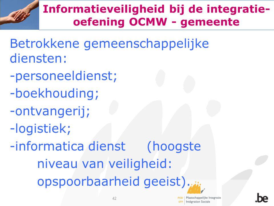42 Informatieveiligheid bij de integratie- oefening OCMW - gemeente Betrokkene gemeenschappelijke diensten: -personeeldienst; -boekhouding; -ontvanger