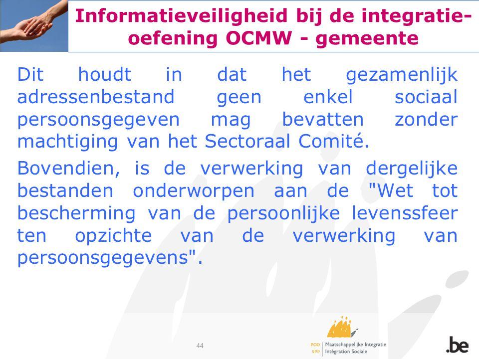 44 Informatieveiligheid bij de integratie- oefening OCMW - gemeente Dit houdt in dat het gezamenlijk adressenbestand geen enkel sociaal persoonsgegeve