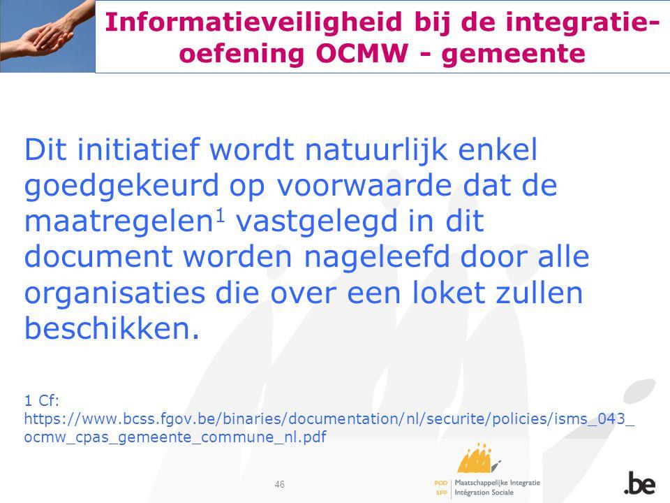46 Informatieveiligheid bij de integratie- oefening OCMW - gemeente Dit initiatief wordt natuurlijk enkel goedgekeurd op voorwaarde dat de maatregelen