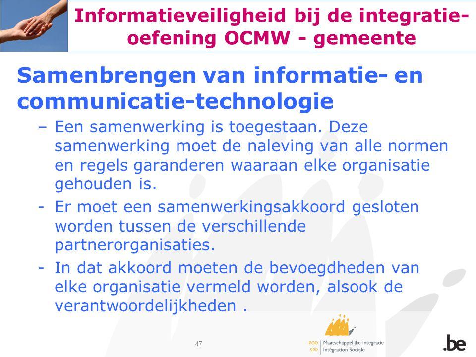 47 Informatieveiligheid bij de integratie- oefening OCMW - gemeente Samenbrengen van informatie- en communicatie-technologie –Een samenwerking is toeg
