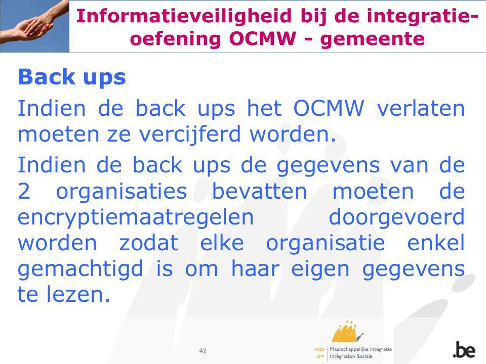 49 Informatieveiligheid bij de integratie- oefening OCMW - gemeente Back ups Indien de back ups het OCMW verlaten moeten ze vercijferd worden. Indien