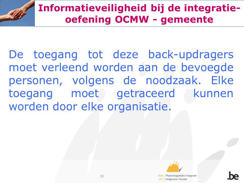50 Informatieveiligheid bij de integratie- oefening OCMW - gemeente De toegang tot deze back-updragers moet verleend worden aan de bevoegde personen,