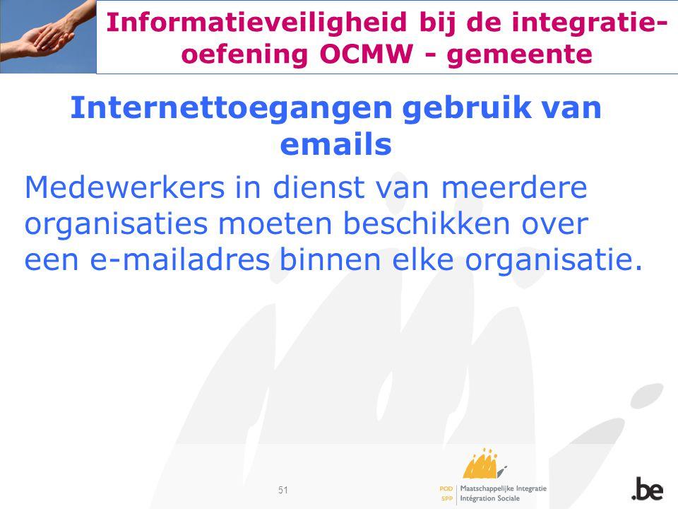 51 Informatieveiligheid bij de integratie- oefening OCMW - gemeente Internettoegangen gebruik van emails Medewerkers in dienst van meerdere organisati