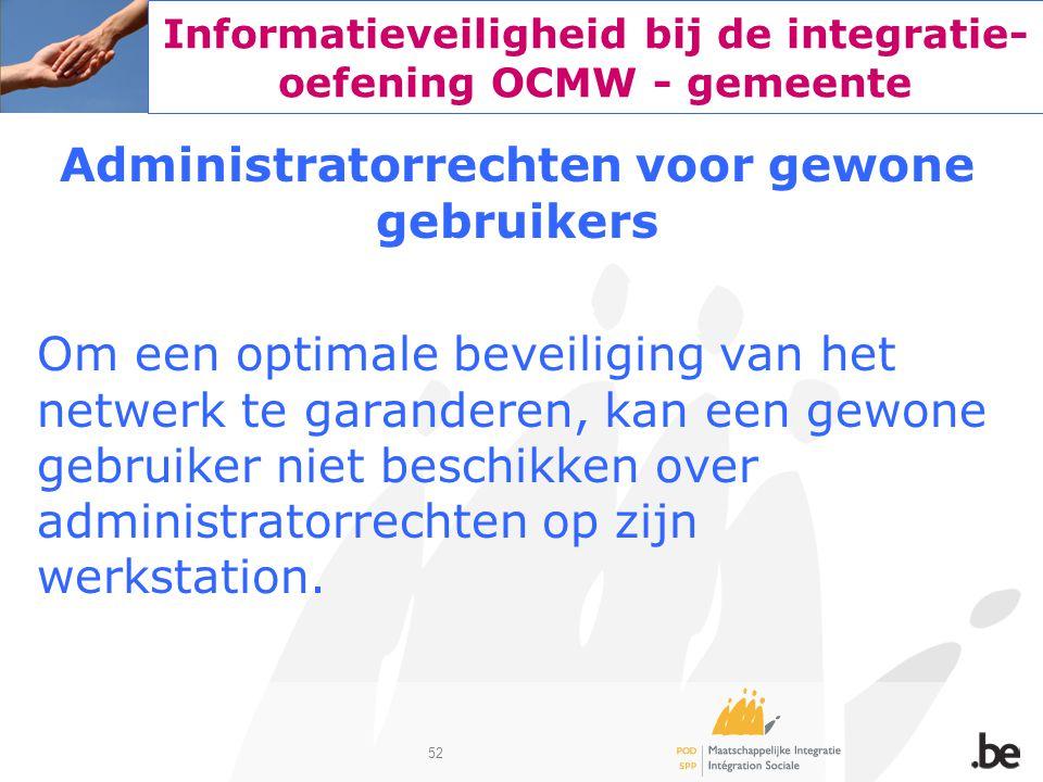 52 Informatieveiligheid bij de integratie- oefening OCMW - gemeente Administratorrechten voor gewone gebruikers Om een optimale beveiliging van het ne