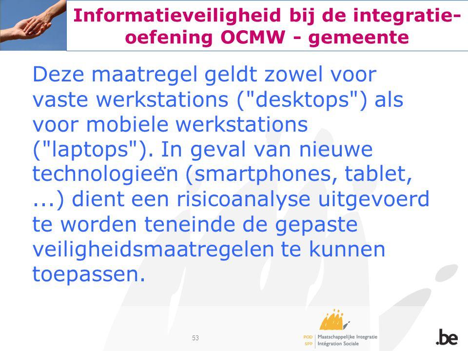 53 Informatieveiligheid bij de integratie- oefening OCMW - gemeente Deze maatregel geldt zowel voor vaste werkstations (