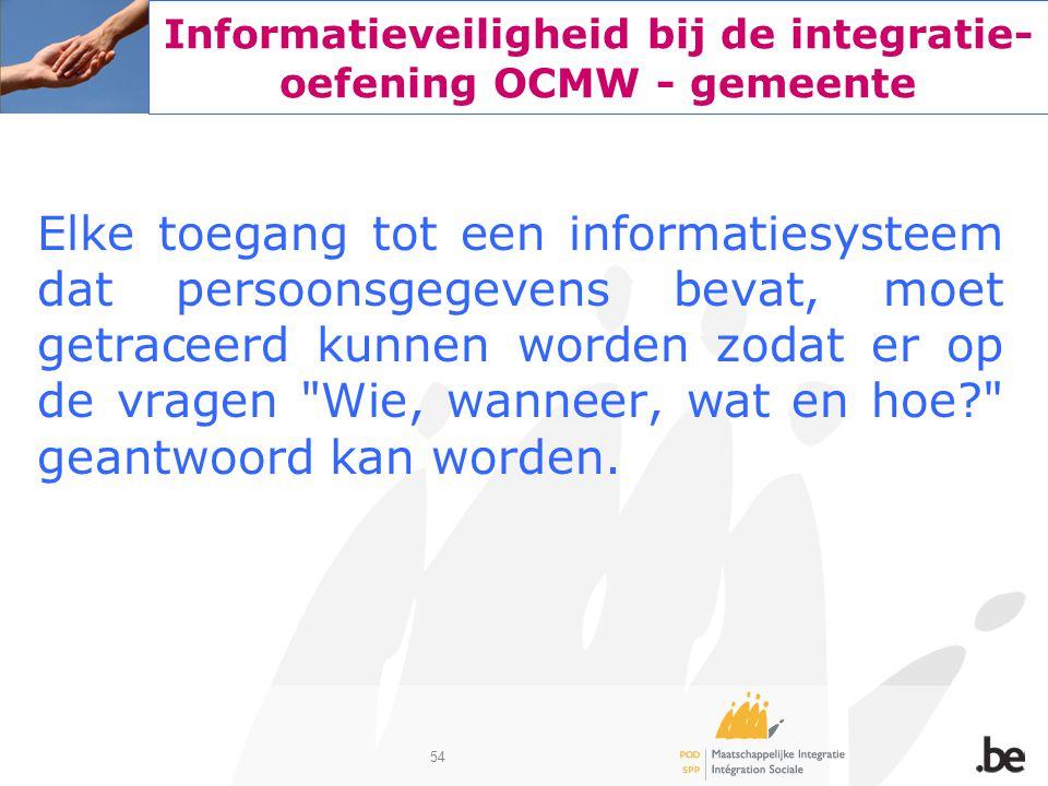 54 Informatieveiligheid bij de integratie- oefening OCMW - gemeente Elke toegang tot een informatiesysteem dat persoonsgegevens bevat, moet getraceerd
