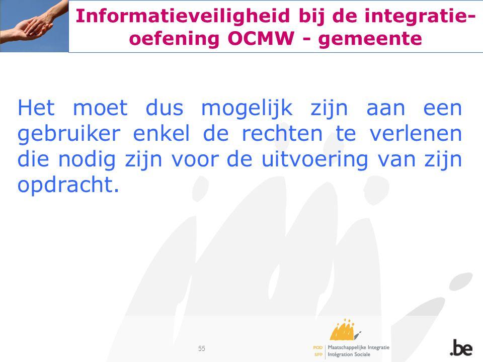55 Informatieveiligheid bij de integratie- oefening OCMW - gemeente Het moet dus mogelijk zijn aan een gebruiker enkel de rechten te verlenen die nodi