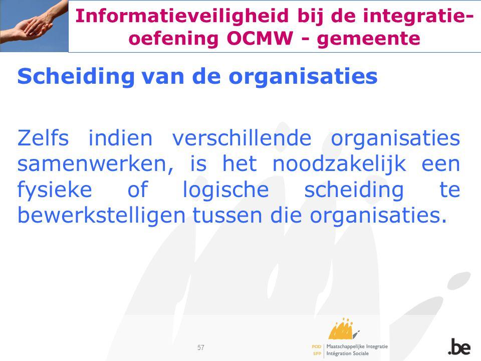 57 Informatieveiligheid bij de integratie- oefening OCMW - gemeente Scheiding van de organisaties Zelfs indien verschillende organisaties samenwerken,