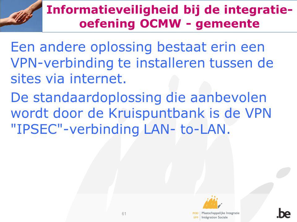 61 Informatieveiligheid bij de integratie- oefening OCMW - gemeente Een andere oplossing bestaat erin een VPN-verbinding te installeren tussen de site