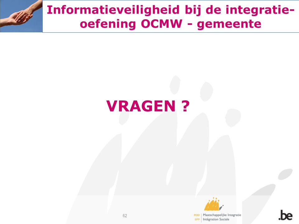 62 Informatieveiligheid bij de integratie- oefening OCMW - gemeente VRAGEN ?
