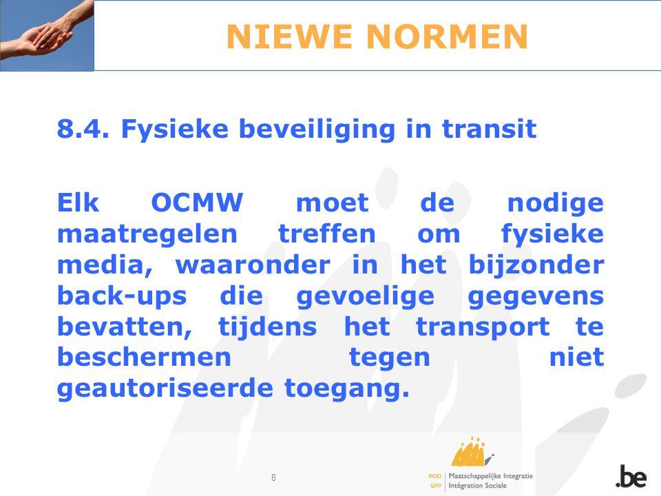 8 NIEWE NORMEN 8.4. Fysieke beveiliging in transit Elk OCMW moet de nodige maatregelen treffen om fysieke media, waaronder in het bijzonder back-ups d