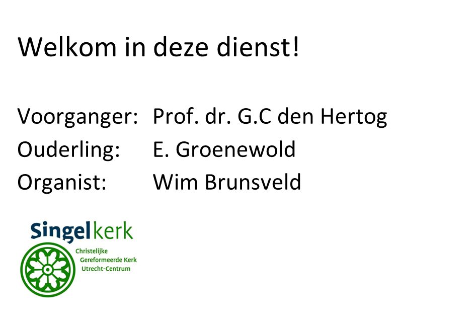 Welkom in deze dienst! Voorganger:Prof. dr. G.C den Hertog Ouderling:E. Groenewold Organist: Wim Brunsveld