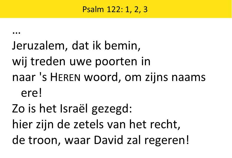 … Jeruzalem, dat ik bemin, wij treden uwe poorten in naar 's H EREN woord, om zijns naams ere! Zo is het Israël gezegd: hier zijn de zetels van het re