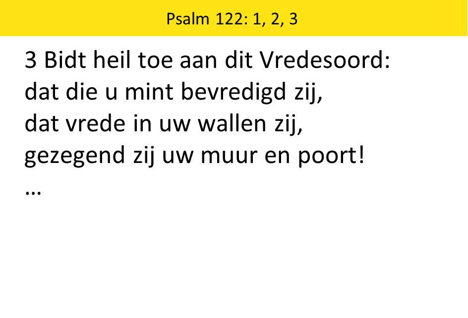 3 Bidt heil toe aan dit Vredesoord: dat die u mint bevredigd zij, dat vrede in uw wallen zij, gezegend zij uw muur en poort! … Psalm 122: 1, 2, 3