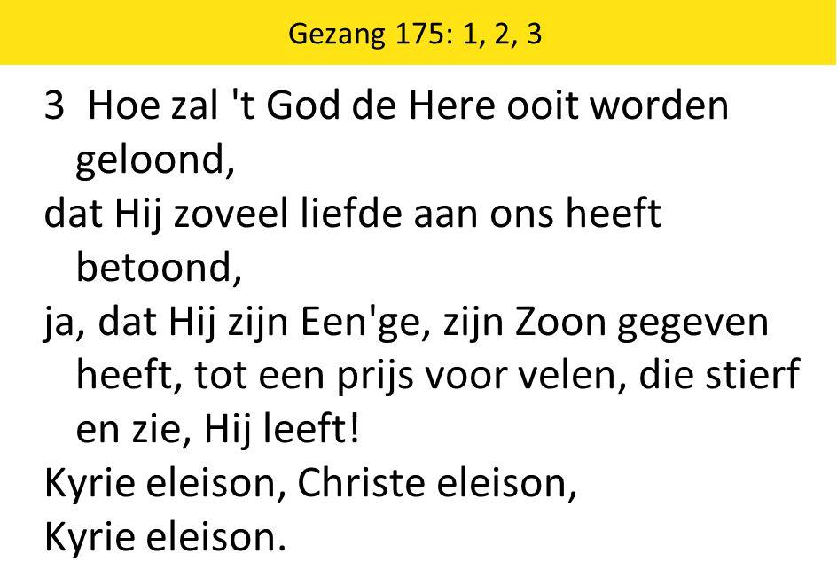 3 Hoe zal 't God de Here ooit worden geloond, dat Hij zoveel liefde aan ons heeft betoond, ja, dat Hij zijn Een'ge, zijn Zoon gegeven heeft, tot een p
