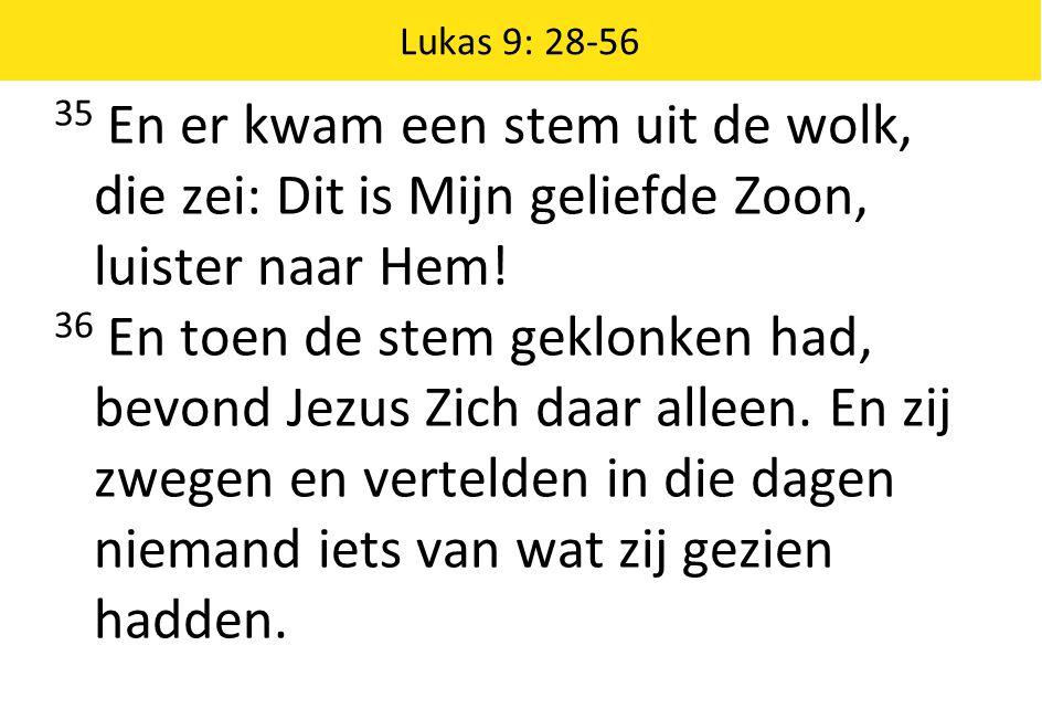 Lukas 9: 28-56 35 En er kwam een stem uit de wolk, die zei: Dit is Mijn geliefde Zoon, luister naar Hem! 36 En toen de stem geklonken had, bevond Jezu