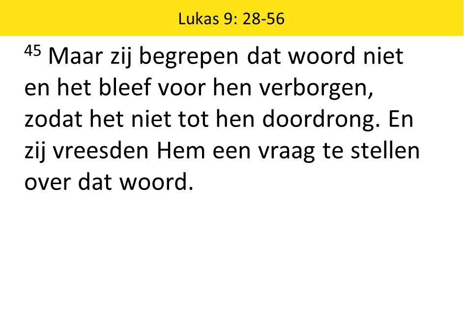 Lukas 9: 28-56 45 Maar zij begrepen dat woord niet en het bleef voor hen verborgen, zodat het niet tot hen doordrong. En zij vreesden Hem een vraag te