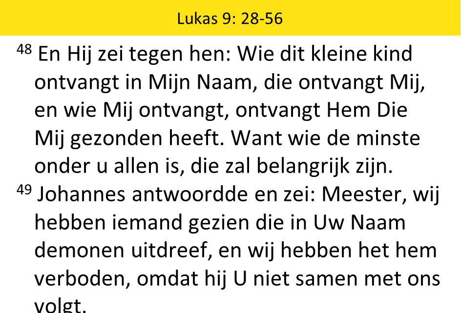 Lukas 9: 28-56 48 En Hij zei tegen hen: Wie dit kleine kind ontvangt in Mijn Naam, die ontvangt Mij, en wie Mij ontvangt, ontvangt Hem Die Mij gezonde
