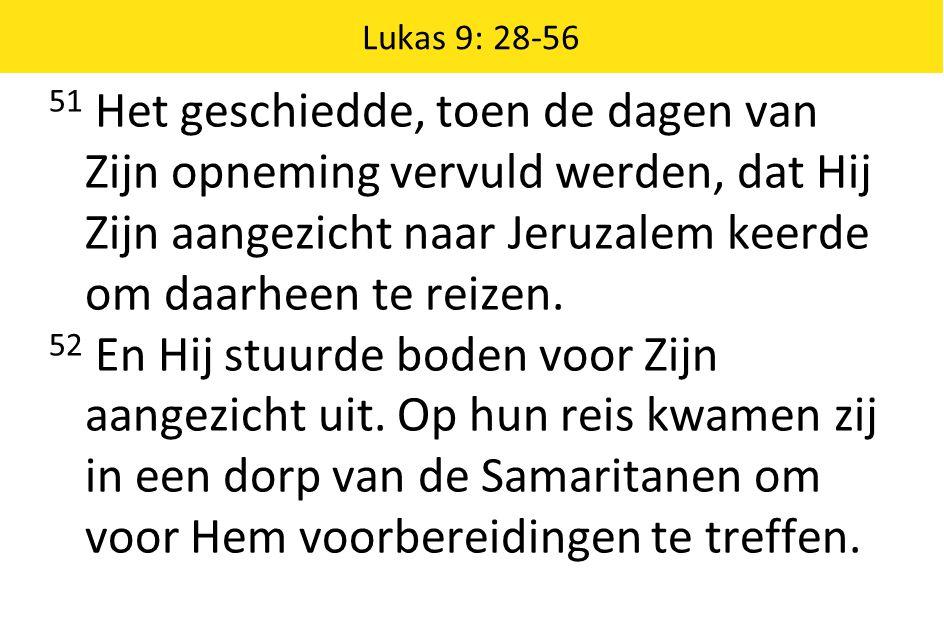 Lukas 9: 28-56 51 Het geschiedde, toen de dagen van Zijn opneming vervuld werden, dat Hij Zijn aangezicht naar Jeruzalem keerde om daarheen te reizen.