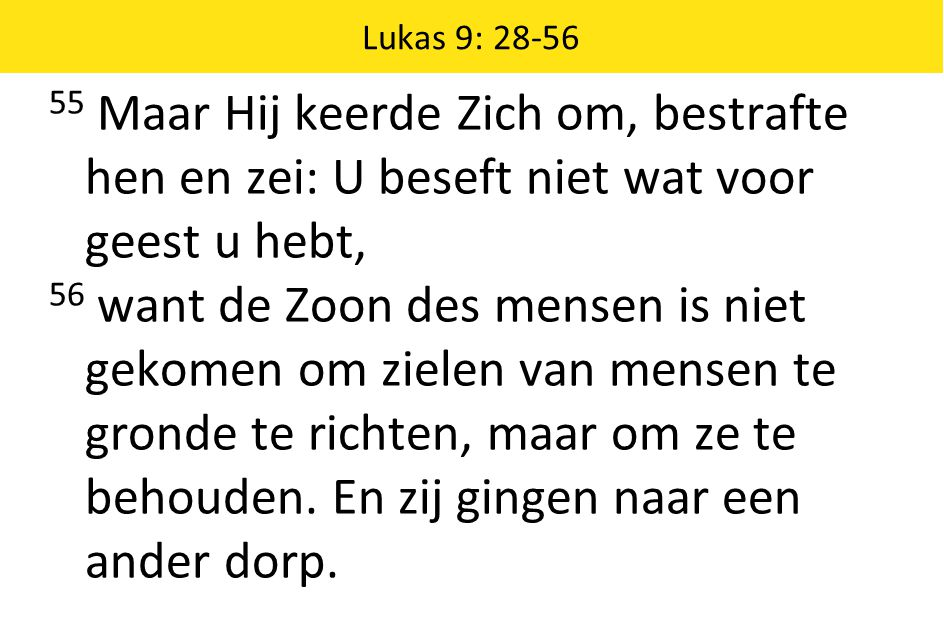 Lukas 9: 28-56 55 Maar Hij keerde Zich om, bestrafte hen en zei: U beseft niet wat voor geest u hebt, 56 want de Zoon des mensen is niet gekomen om zi