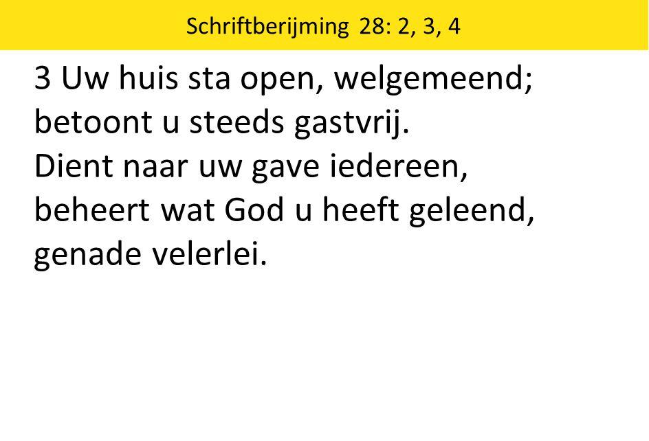 Schriftberijming 28: 2, 3, 4 3 Uw huis sta open, welgemeend; betoont u steeds gastvrij. Dient naar uw gave iedereen, beheert wat God u heeft geleend,