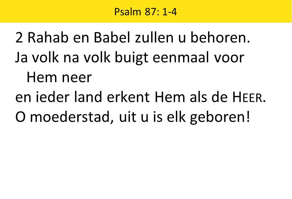 Psalm 87: 1-4 2 Rahab en Babel zullen u behoren. Ja volk na volk buigt eenmaal voor Hem neer en ieder land erkent Hem als de H EER. O moederstad, uit