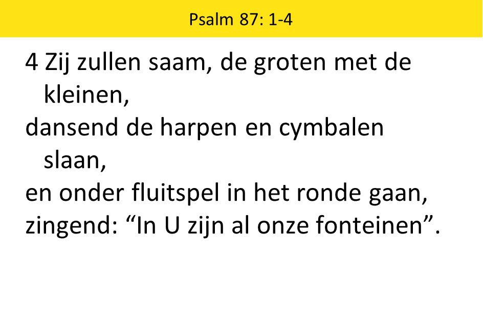 """Psalm 87: 1-4 4 Zij zullen saam, de groten met de kleinen, dansend de harpen en cymbalen slaan, en onder fluitspel in het ronde gaan, zingend: """"In U z"""