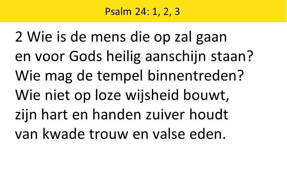 2 Wie is de mens die op zal gaan en voor Gods heilig aanschijn staan? Wie mag de tempel binnentreden? Wie niet op loze wijsheid bouwt, zijn hart en ha