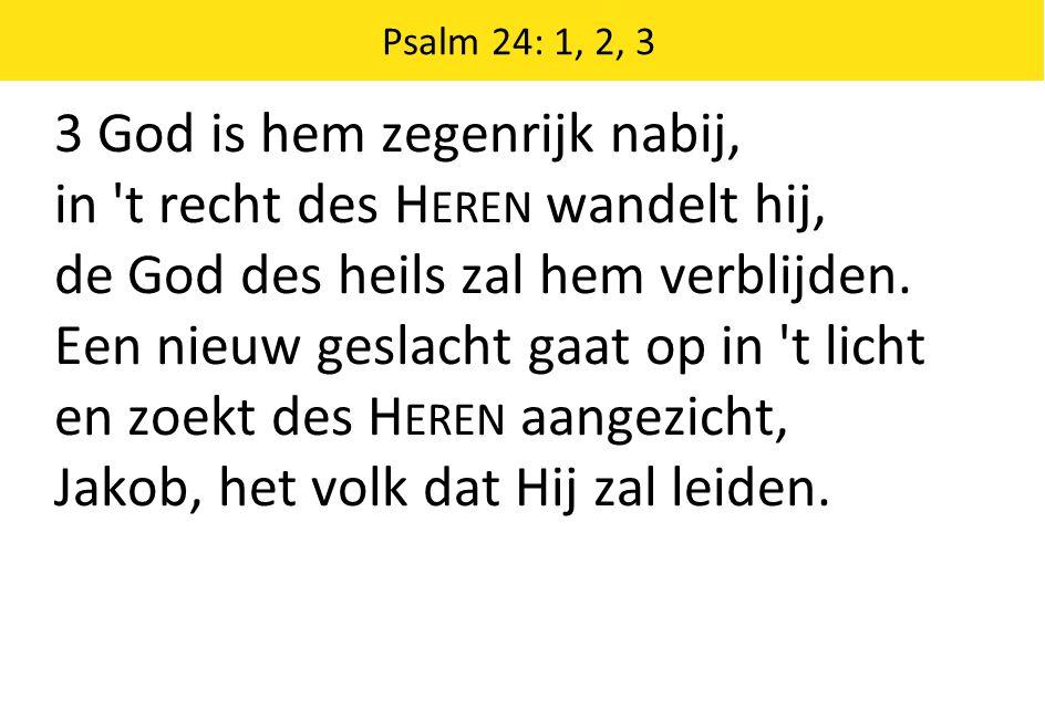 3 God is hem zegenrijk nabij, in 't recht des H EREN wandelt hij, de God des heils zal hem verblijden. Een nieuw geslacht gaat op in 't licht en zoekt