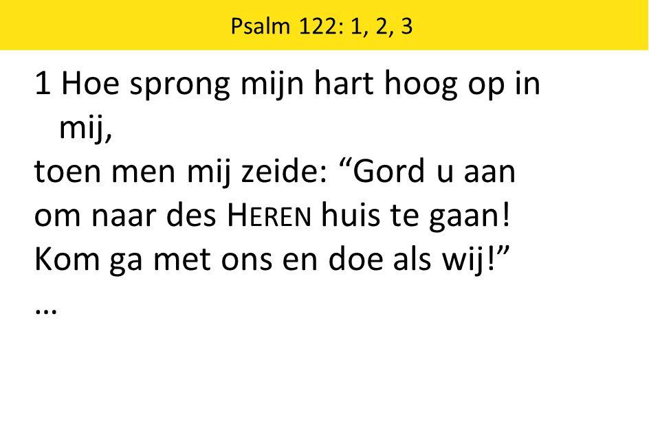 """1 Hoe sprong mijn hart hoog op in mij, toen men mij zeide: """"Gord u aan om naar des H EREN huis te gaan! Kom ga met ons en doe als wij!"""" … Psalm 122: 1"""