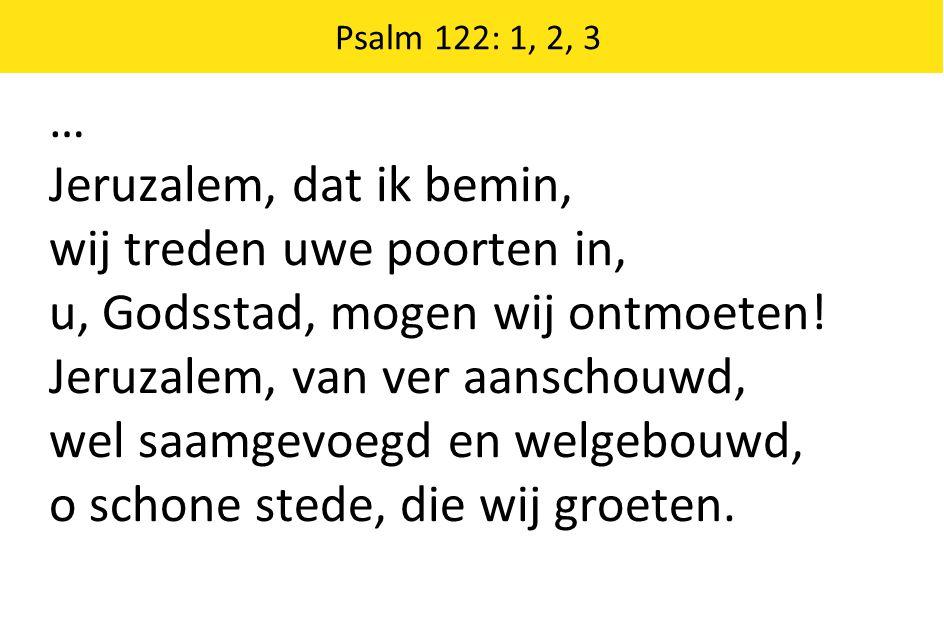 … Jeruzalem, dat ik bemin, wij treden uwe poorten in, u, Godsstad, mogen wij ontmoeten! Jeruzalem, van ver aanschouwd, wel saamgevoegd en welgebouwd,