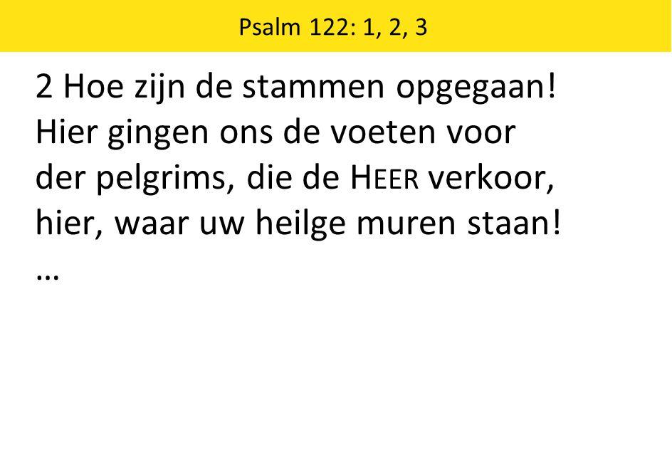 2 Hoe zijn de stammen opgegaan! Hier gingen ons de voeten voor der pelgrims, die de H EER verkoor, hier, waar uw heilge muren staan! … Psalm 122: 1, 2