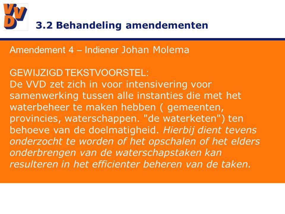 3.2 Behandeling amendementen Amendement 4 – Indiener Johan Molema GEWIJZIGD TEKSTVOORSTEL: De VVD zet zich in voor intensivering voor samenwerking tussen alle instanties die met het waterbeheer te maken hebben ( gemeenten, provincies, waterschappen.