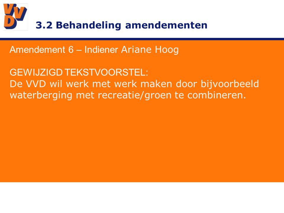 3.2 Behandeling amendementen Amendement 6 – Indiener Ariane Hoog GEWIJZIGD TEKSTVOORSTEL: De VVD wil werk met werk maken door bijvoorbeeld waterberging met recreatie/groen te combineren.