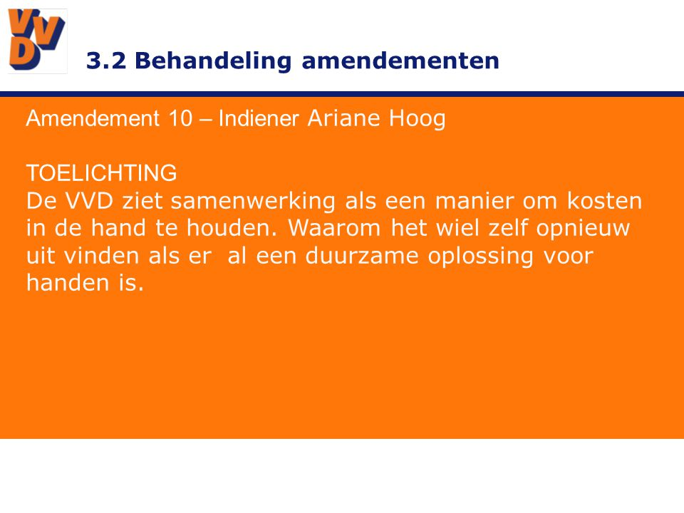 3.2 Behandeling amendementen Amendement 10 – Indiener Ariane Hoog TOELICHTING De VVD ziet samenwerking als een manier om kosten in de hand te houden.