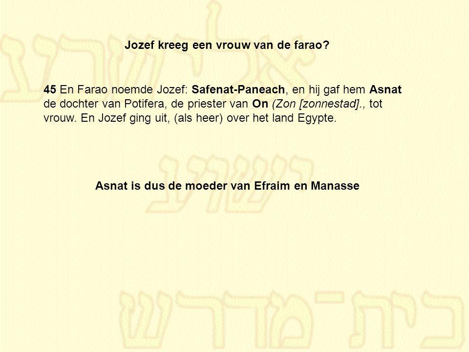Jozef kreeg een vrouw van de farao? 45 En Farao noemde Jozef: Safenat-Paneach, en hij gaf hem Asnat de dochter van Potifera, de priester van On (Zon [