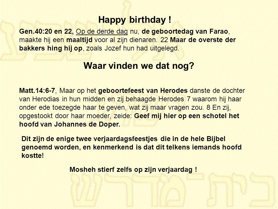 Gen.40:20 en 22, Op de derde dag nu, de geboortedag van Farao, maakte hij een maaltijd voor al zijn dienaren. 22 Maar de overste der bakkers hing hij