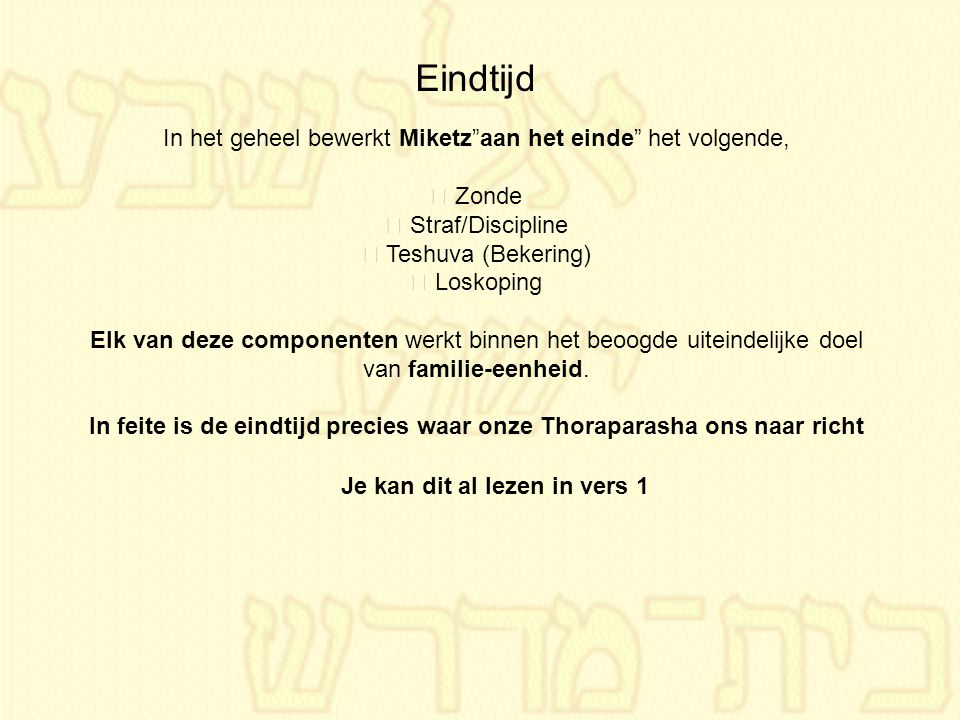 """Eindtijd In het geheel bewerkt Miketz""""aan het einde"""" het volgende, • Zonde • Straf/Discipline • Teshuva (Bekering) • Loskoping Elk van deze componente"""