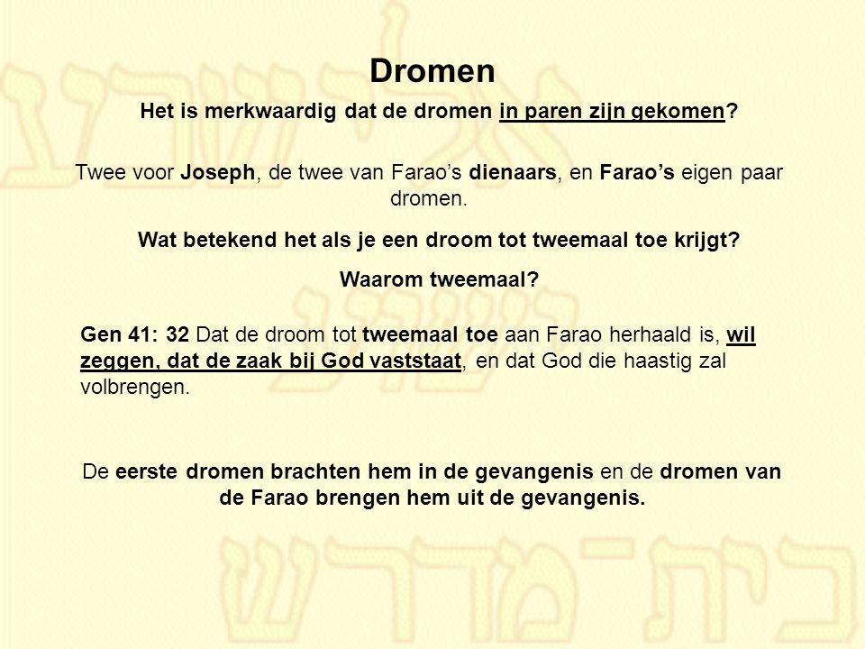 Gen 41: 32 Dat de droom tot tweemaal toe aan Farao herhaald is, wil zeggen, dat de zaak bij God vaststaat, en dat God die haastig zal volbrengen. Drom