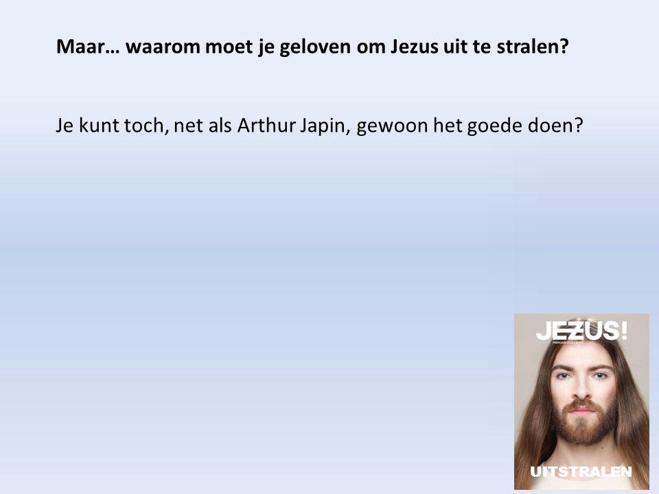 Maar… waarom moet je geloven om Jezus uit te stralen? Je kunt toch, net als Arthur Japin, gewoon het goede doen? UITSTRALEN