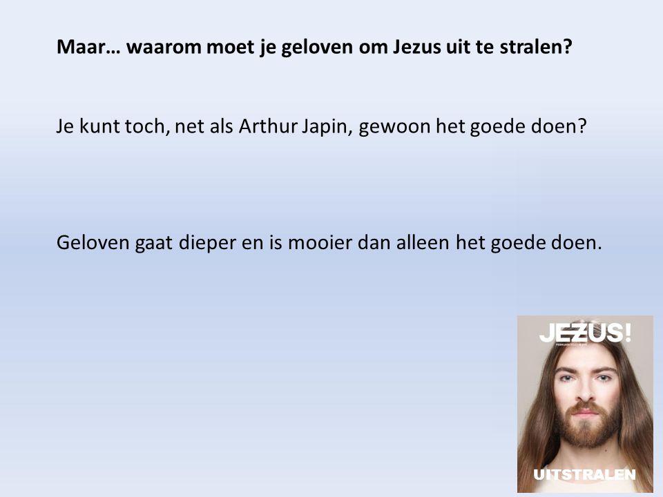Maar… waarom moet je geloven om Jezus uit te stralen? Je kunt toch, net als Arthur Japin, gewoon het goede doen? UITSTRALEN Geloven gaat dieper en is