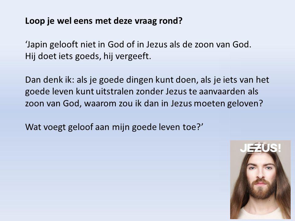 Loop je wel eens met deze vraag rond? 'Japin gelooft niet in God of in Jezus als de zoon van God. Hij doet iets goeds, hij vergeeft. Dan denk ik: als