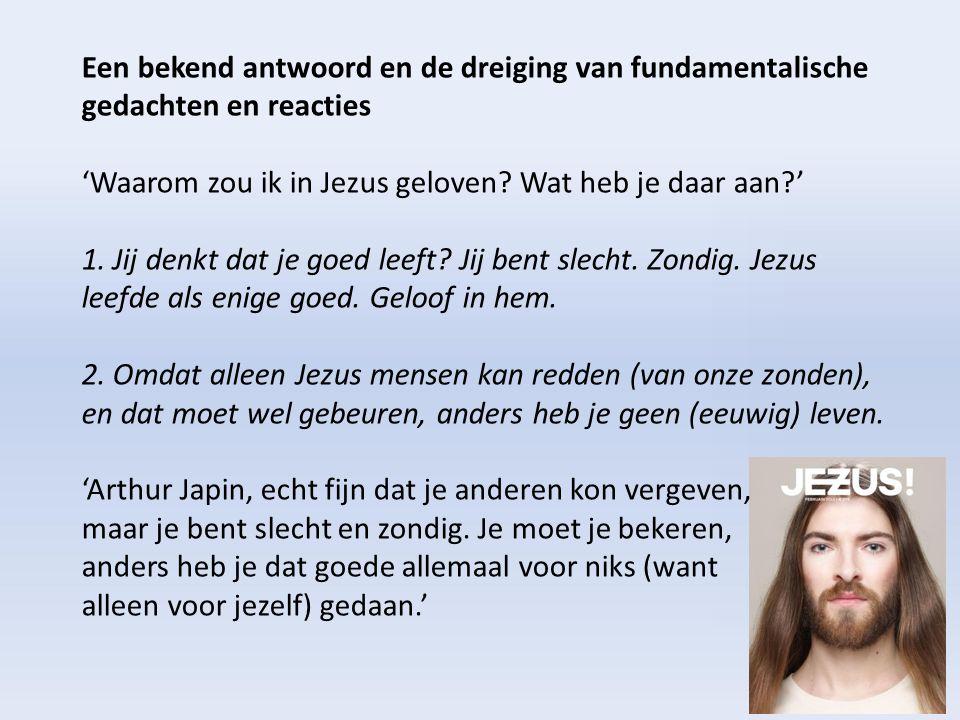 Een bekend antwoord en de dreiging van fundamentalische gedachten en reacties 'Waarom zou ik in Jezus geloven? Wat heb je daar aan?' 1. Jij denkt dat