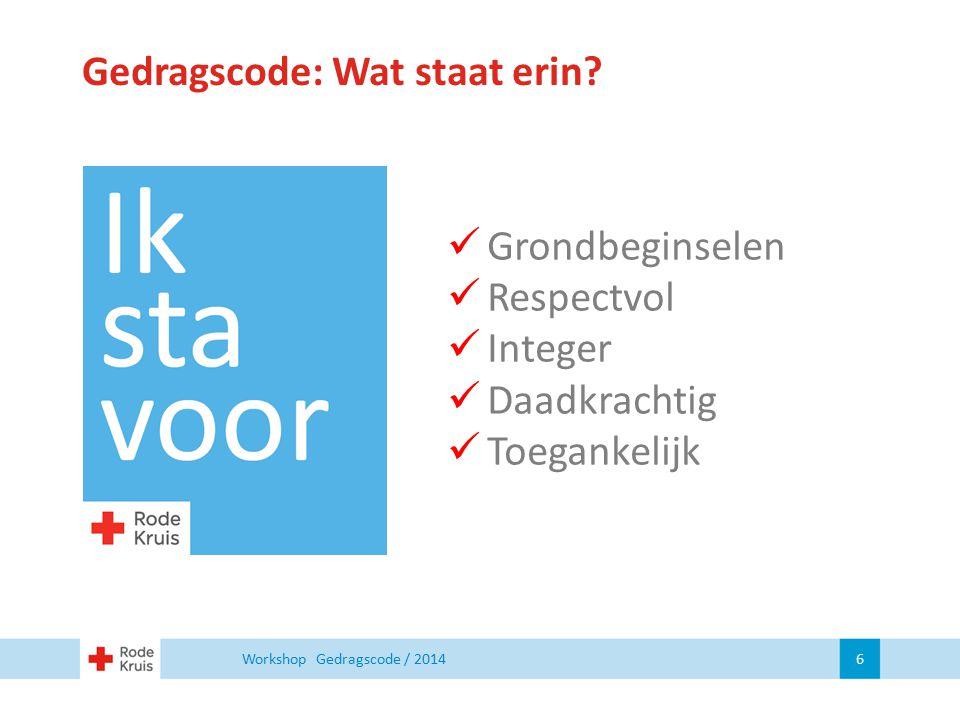 Gedragscode: Wat staat erin? Workshop Gedragscode / 2014 6 Grondbeginselen Respectvol Integer Daadkrachtig Toegankelijk