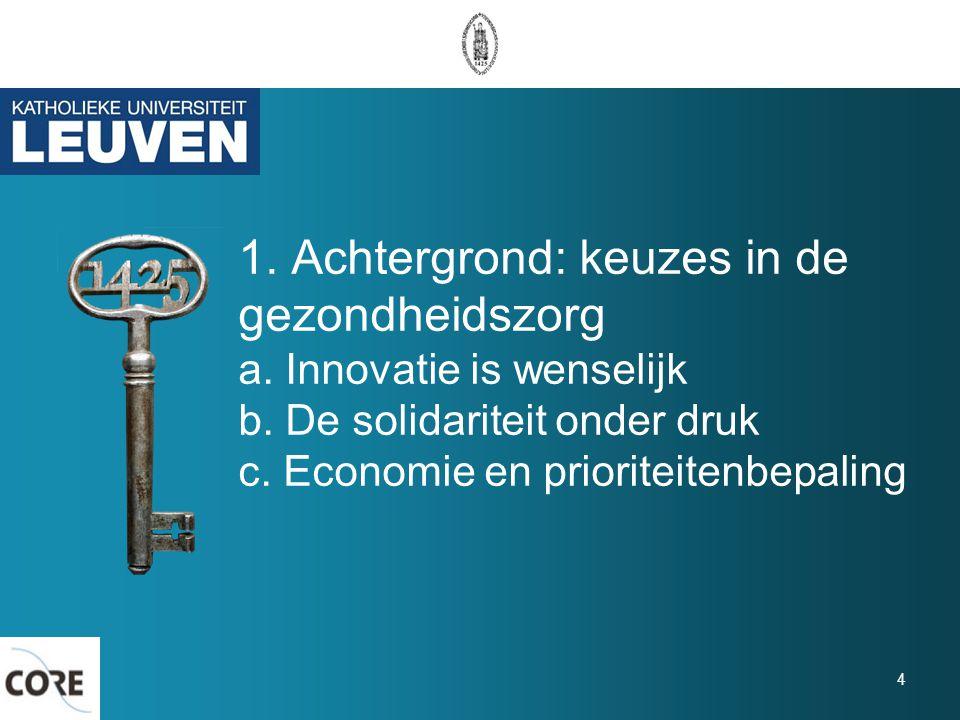 1. Achtergrond: keuzes in de gezondheidszorg a. Innovatie is wenselijk b. De solidariteit onder druk c. Economie en prioriteitenbepaling 4
