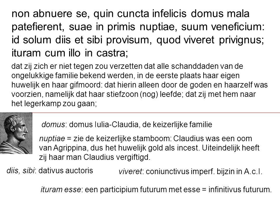 dat zij zich er niet tegen zou verzetten dat alle schanddaden van de ongelukkige familie bekend werden, in de eerste plaats haar eigen huwelijk en haar gifmoord: dat hierin alleen door de goden en haarzelf was voorzien, namelijk dat haar stiefzoon (nog) leefde; dat zij met hem naar het legerkamp zou gaan; non abnuere se, quin cuncta infelicis domus mala patefierent, suae in primis nuptiae, suum veneficium: id solum diis et sibi provisum, quod viveret privignus; ituram cum illo in castra; domus: domus Iulia-Claudia, de keizerlijke familie nuptiae = zie de keizerlijke stamboom: Claudius was een oom van Agrippina, dus het huwelijk gold als incest.